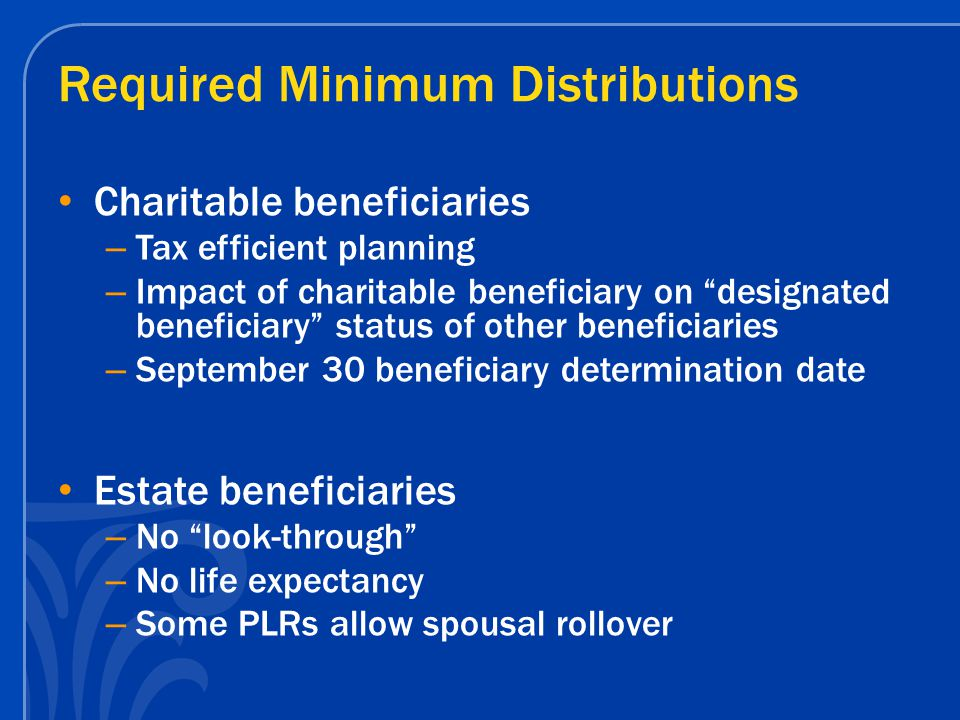 Planning Issues for Trusts Credit Shelter Trust as beneficiary – Most basic planning strategy for individuals potentially subject to estate tax – All other trust requirements discussed previously apply – If no other assets available, credit shelter trust useful to protect retirement assets from estate tax Retirement and other IRD assets are a wasting asset Some of credit shelter is used up by income tax liabilities and RMDs An asset that receives stepped-up basis is preferable