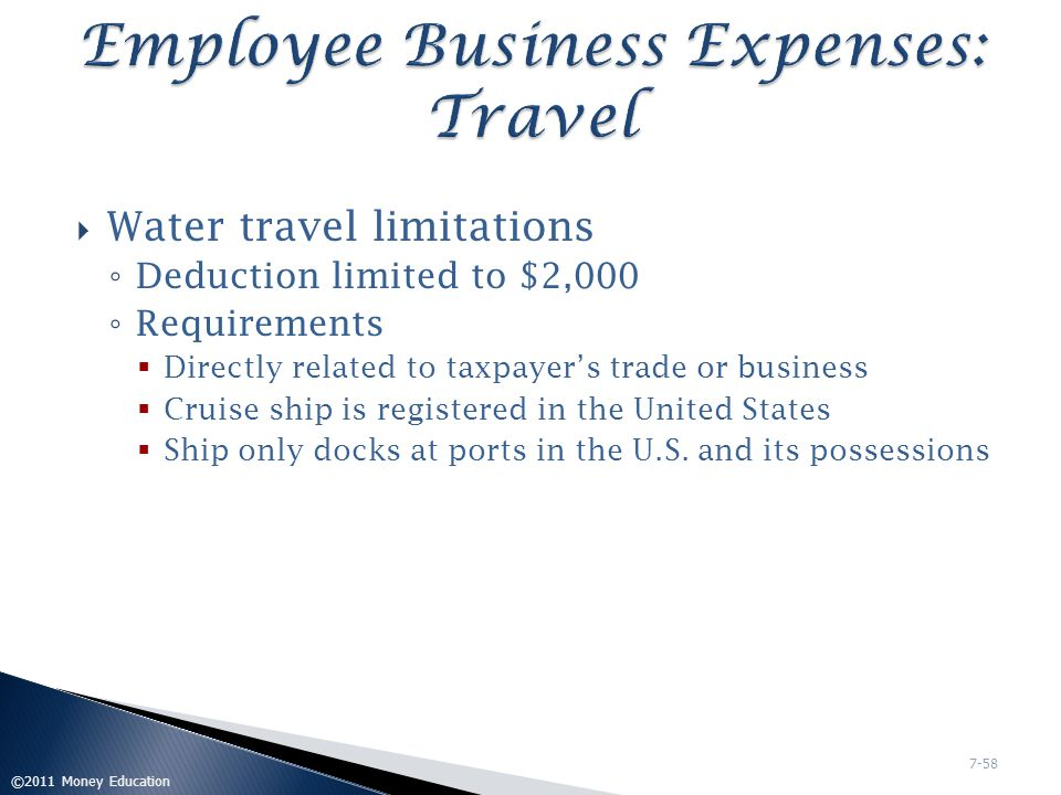  Deductible if necessary to maintain or expand taxpayer's knowledge in current trade/profession  Typical Expenses ◦ Tuition ◦ Books ◦ Supplies ◦ Transportation ◦ Meals ◦ Lodging ◦ Fees ©2011 Money Education 7-59