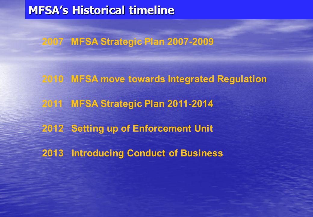 MFSA's Historical timeline 1988 MIBA offshore regime 1989 Set up of Malta Stock Exchange 1994 MFSC onshore regime: Regulation – Transparency - Taxation 1996 Grant of offshore licences stopped 2000 Malta OECD accord FATF co-operative jurisdiction 2002 MFSA set up as Single Regulator Set up of FIAU 2004 Offshore licences stopped/nominee companies phased out Agenda for Maltese Financial Services in Europe Financial Services Consultation Council EU Entry: Regulatory Standards & Single Market