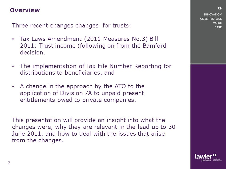 Trust income changes 3 Full re write of the Division 6 provisions relating to the income of trusts deferred: TLA (2011 Measures No.3) Bill provides an interim measure for the 2011 year and until the full changes are developed Bill currently before Parliament and uncertain if it will be passed before 30 June 2011 Law is not finished – further details to be provided/gaps to be filled Adopts a quantum approach for specifically entitled dividends and capital gains and allows for streaming of them Balance of income proportionate Anti avoidance provisions for use of exempt entities Unfinished explanatory memorandum issued with examples that may contain errors