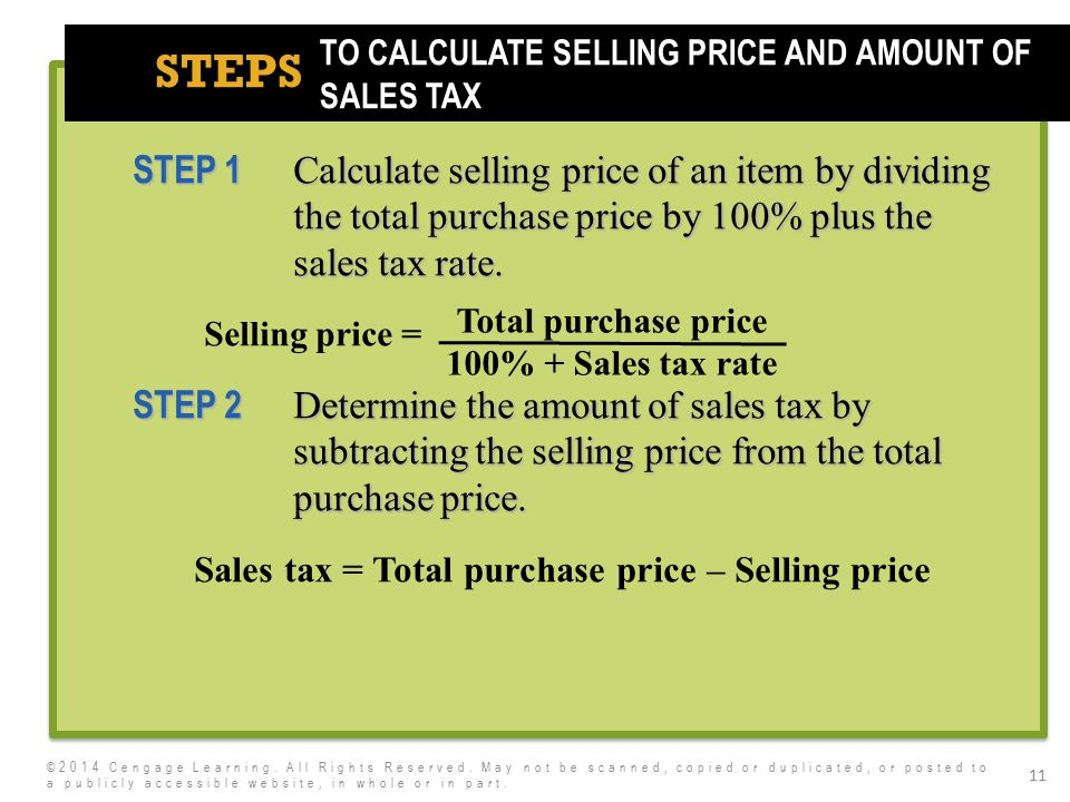 7e STEPS 11 STEP 1 Calculate selling price of an item by dividing the total purchase price by 100% plus the sales tax rate. Selling price = STEP 2 Det