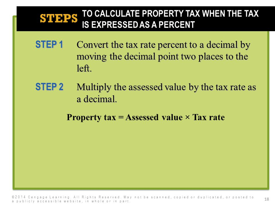 7e STEPS 18 STEP 1 Convert the tax rate percent to a decimal by moving the decimal point two places to the left. STEP 2 Multiply the assessed value by