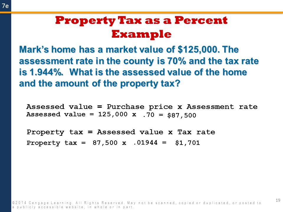 7e Property Tax as a Percent Example 19 ©2014 Cengage Learning. All Rights Reserved. May not be scanned, copied or duplicated, or posted to a publicly