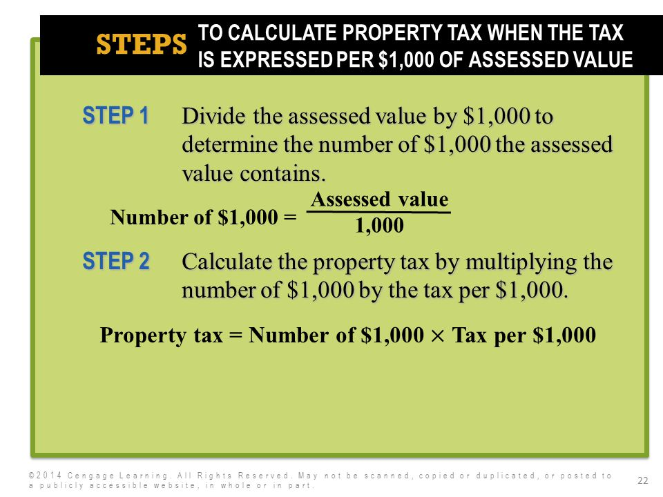 7e STEPS 22 TO CALCULATE PROPERTY TAX WHEN THE TAX IS EXPRESSED PER $1,000 OF ASSESSED VALUE ©2014 Cengage Learning. All Rights Reserved. May not be s