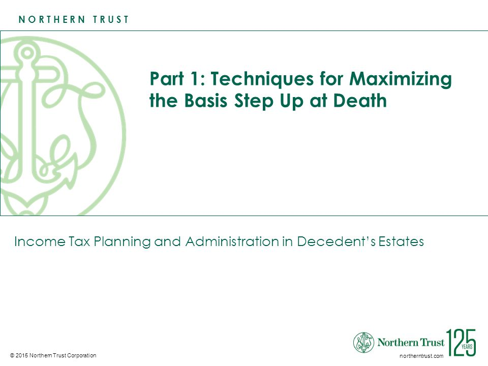N O R T H E R N T R U S T © 2015 Northern Trust Corporation northerntrust.com Part 1: Techniques for Maximizing the Basis Step Up at Death Income Tax