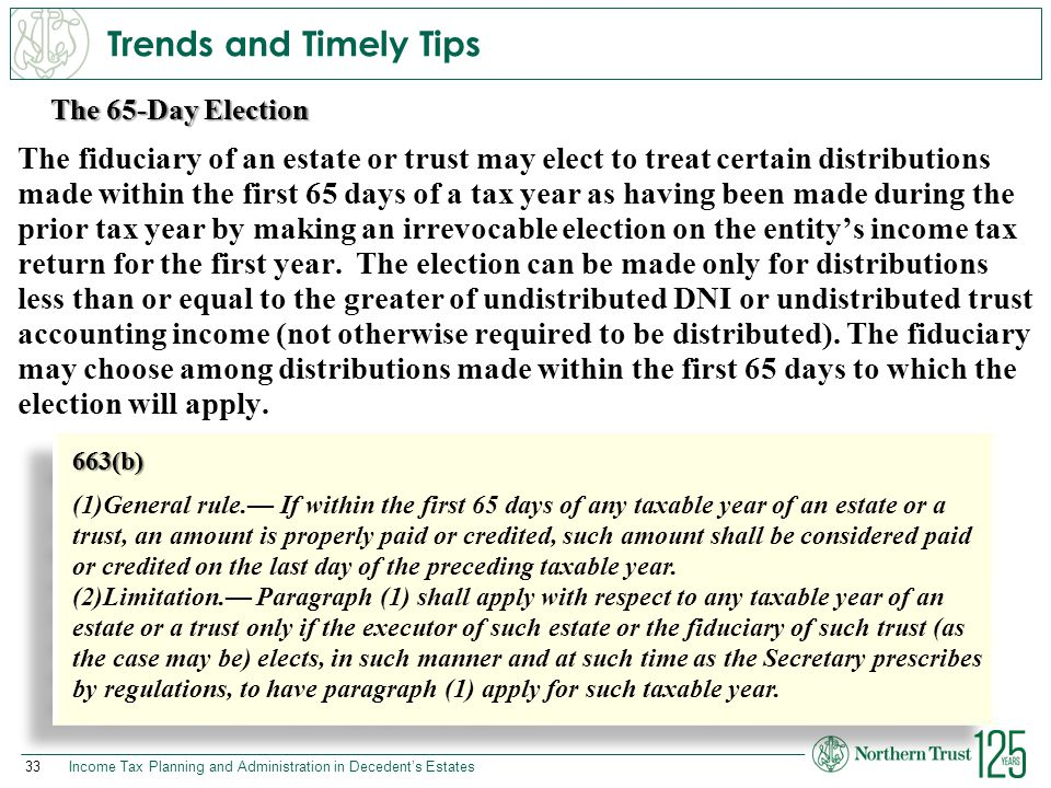 33Income Tax Planning and Administration in Decedent's Estates The 65-Day Election Trends and Timely Tips The fiduciary of an estate or trust may elec