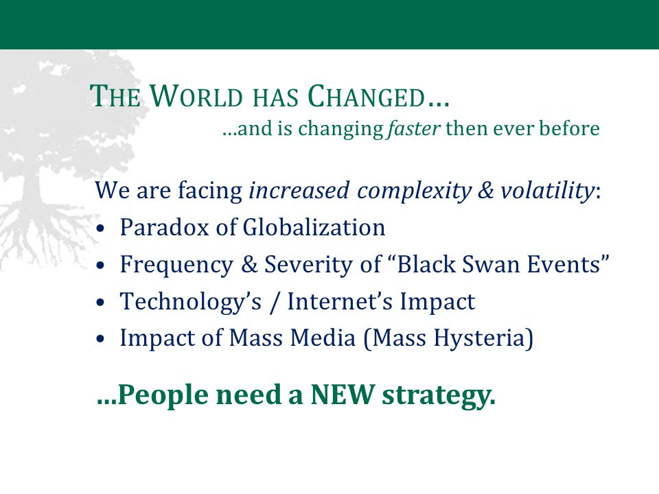 T HE W ORLD HAS C HANGED … …and is changing faster then ever before We are facing increased complexity & volatility: Paradox of Globalization Frequency & Severity of Black Swan Events Technology's / Internet's Impact Impact of Mass Media (Mass Hysteria) …People need a NEW strategy.
