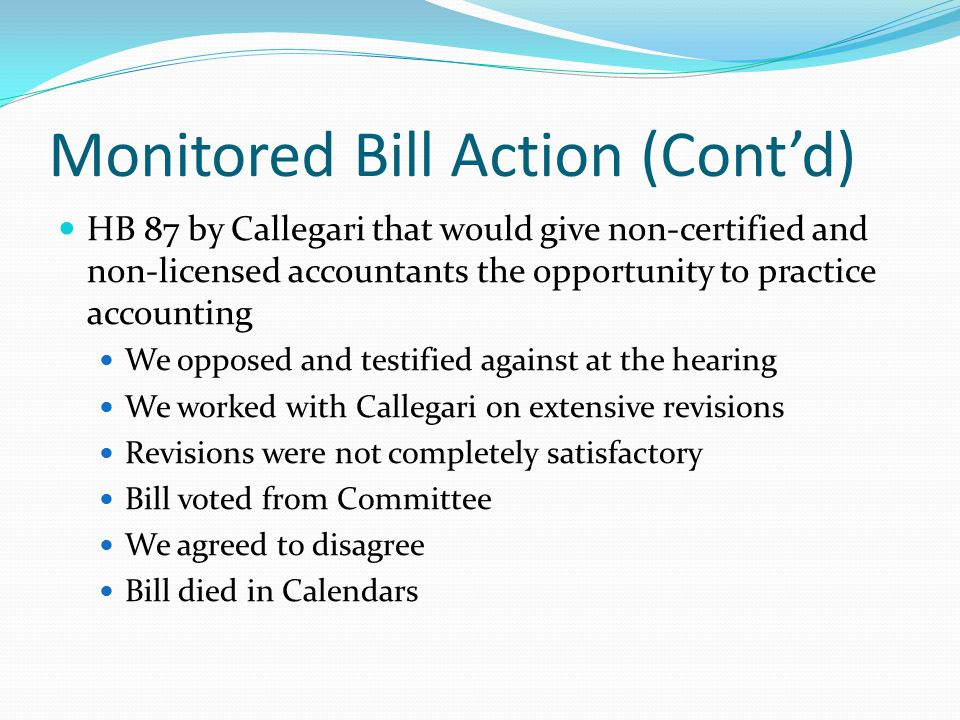 Monitored Bill Action (Cont'd) HB 87 by Callegari that would give non-certified and non-licensed accountants the opportunity to practice accounting We opposed and testified against at the hearing We worked with Callegari on extensive revisions Revisions were not completely satisfactory Bill voted from Committee We agreed to disagree Bill died in Calendars
