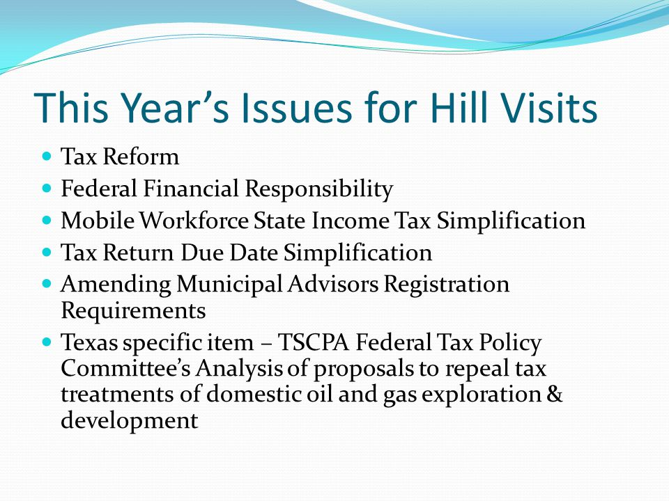 This Year's Issues for Hill Visits Tax Reform Federal Financial Responsibility Mobile Workforce State Income Tax Simplification Tax Return Due Date Simplification Amending Municipal Advisors Registration Requirements Texas specific item – TSCPA Federal Tax Policy Committee's Analysis of proposals to repeal tax treatments of domestic oil and gas exploration & development