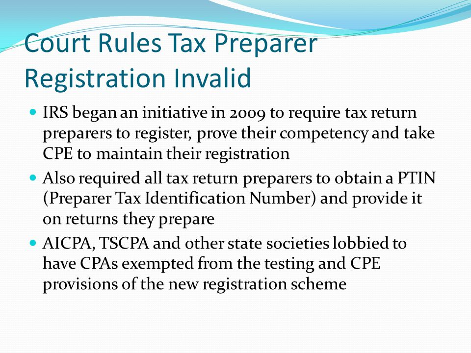 Court Rules Tax Preparer Registration Invalid IRS began an initiative in 2009 to require tax return preparers to register, prove their competency and take CPE to maintain their registration Also required all tax return preparers to obtain a PTIN (Preparer Tax Identification Number) and provide it on returns they prepare AICPA, TSCPA and other state societies lobbied to have CPAs exempted from the testing and CPE provisions of the new registration scheme