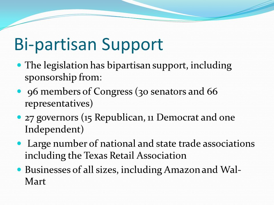 Bi-partisan Support The legislation has bipartisan support, including sponsorship from: 96 members of Congress (30 senators and 66 representatives) 27 governors (15 Republican, 11 Democrat and one Independent) Large number of national and state trade associations including the Texas Retail Association Businesses of all sizes, including Amazon and Wal- Mart