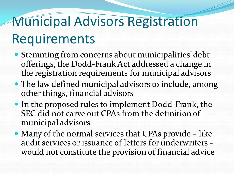 Municipal Advisors Registration Requirements Stemming from concerns about municipalities' debt offerings, the Dodd-Frank Act addressed a change in the registration requirements for municipal advisors The law defined municipal advisors to include, among other things, financial advisors In the proposed rules to implement Dodd-Frank, the SEC did not carve out CPAs from the definition of municipal advisors Many of the normal services that CPAs provide – like audit services or issuance of letters for underwriters - would not constitute the provision of financial advice