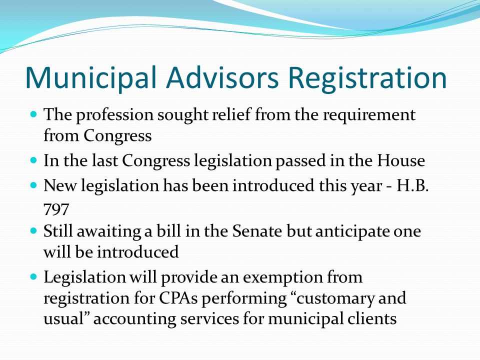 Municipal Advisors Registration The profession sought relief from the requirement from Congress In the last Congress legislation passed in the House New legislation has been introduced this year - H.B.