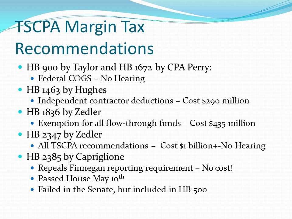 TSCPA Margin Tax Recommendations HB 900 by Taylor and HB 1672 by CPA Perry: Federal COGS – No Hearing HB 1463 by Hughes Independent contractor deductions – Cost $290 million HB 1836 by Zedler Exemption for all flow-through funds – Cost $435 million HB 2347 by Zedler All TSCPA recommendations – Cost $1 billion+-No Hearing HB 2385 by Capriglione Repeals Finnegan reporting requirement – No cost.