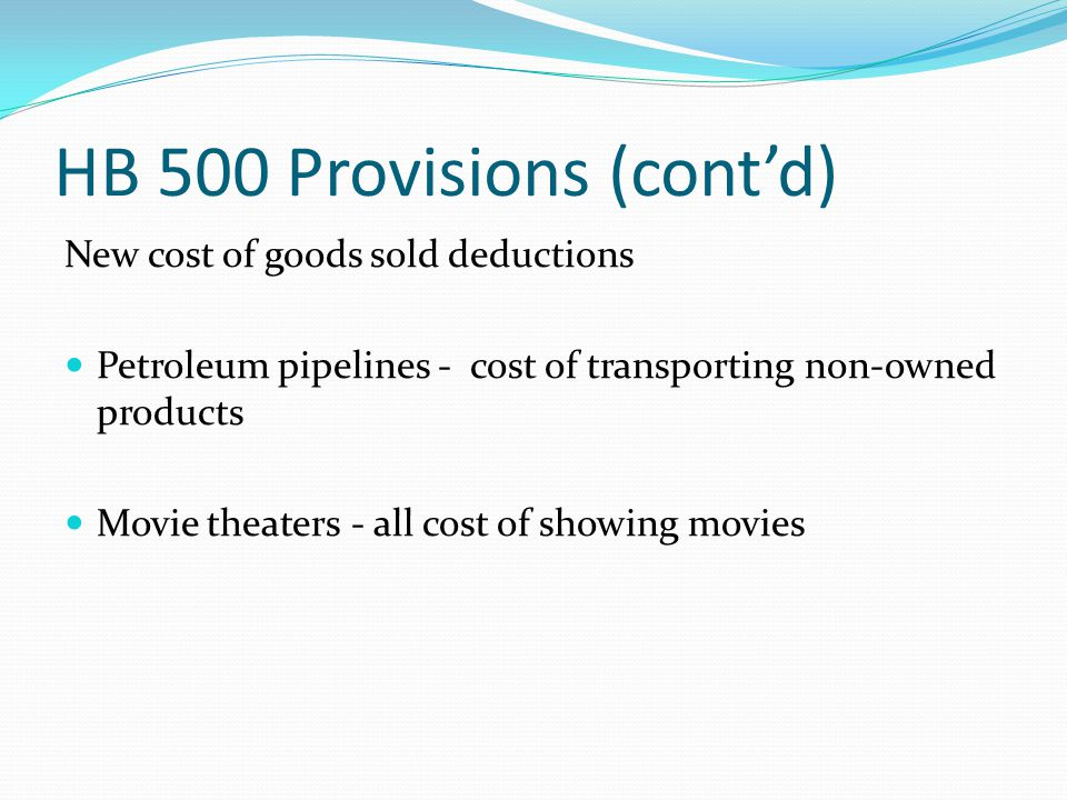 HB 500 Provisions (cont'd) New cost of goods sold deductions Petroleum pipelines - cost of transporting non-owned products Movie theaters - all cost of showing movies