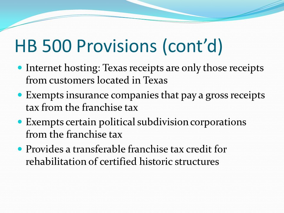 HB 500 Provisions (cont'd) Internet hosting: Texas receipts are only those receipts from customers located in Texas Exempts insurance companies that pay a gross receipts tax from the franchise tax Exempts certain political subdivision corporations from the franchise tax Provides a transferable franchise tax credit for rehabilitation of certified historic structures