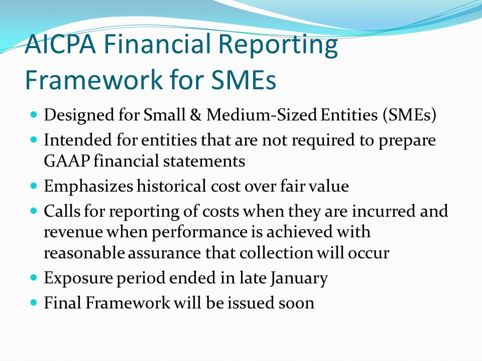 AICPA Financial Reporting Framework for SMEs Designed for Small & Medium-Sized Entities (SMEs) Intended for entities that are not required to prepare GAAP financial statements Emphasizes historical cost over fair value Calls for reporting of costs when they are incurred and revenue when performance is achieved with reasonable assurance that collection will occur Exposure period ended in late January Final Framework will be issued soon