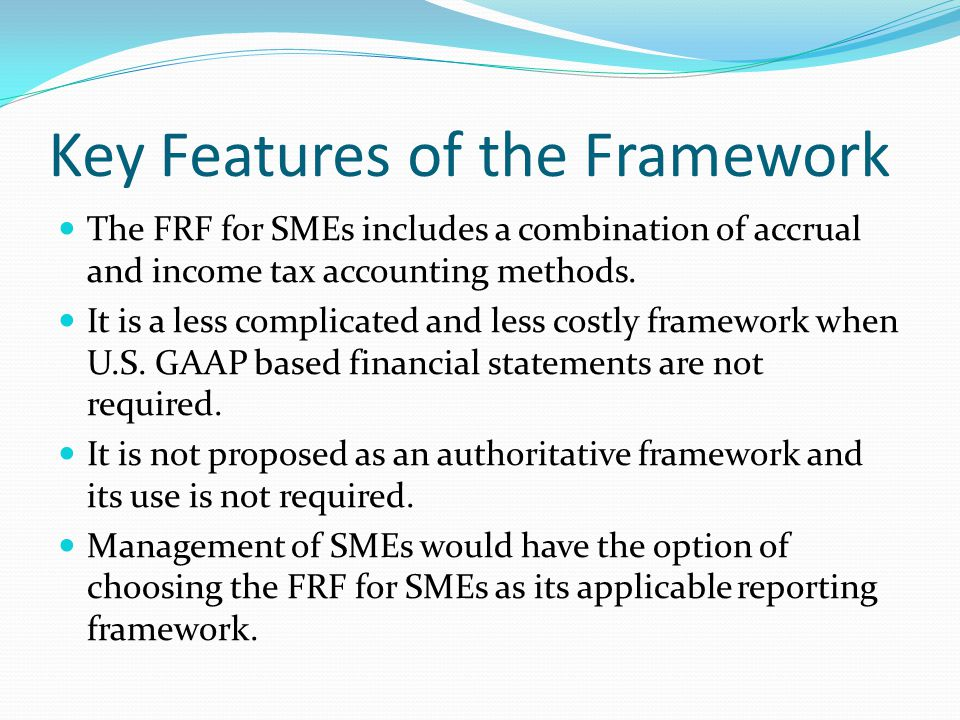Key Features of the Framework The FRF for SMEs includes a combination of accrual and income tax accounting methods.