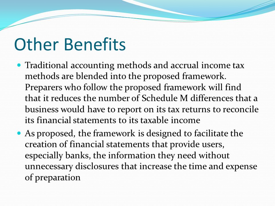 Other Benefits Traditional accounting methods and accrual income tax methods are blended into the proposed framework.