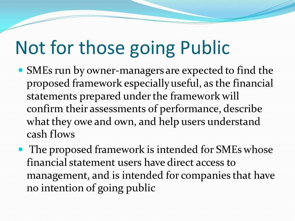 Not for those going Public SMEs run by owner-managers are expected to find the proposed framework especially useful, as the financial statements prepared under the framework will confirm their assessments of performance, describe what they owe and own, and help users understand cash flows The proposed framework is intended for SMEs whose financial statement users have direct access to management, and is intended for companies that have no intention of going public