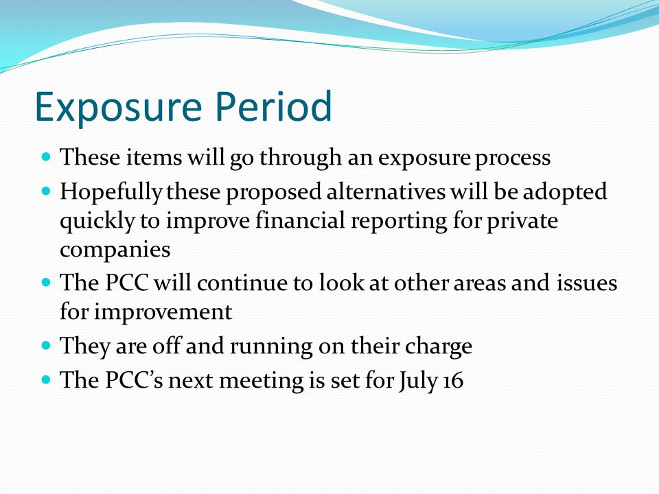 Exposure Period These items will go through an exposure process Hopefully these proposed alternatives will be adopted quickly to improve financial reporting for private companies The PCC will continue to look at other areas and issues for improvement They are off and running on their charge The PCC's next meeting is set for July 16