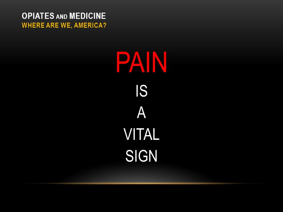 OPIATES AND MEDICINE WHERE ARE WE, AMERICA? PAIN IS A VITAL SIGN