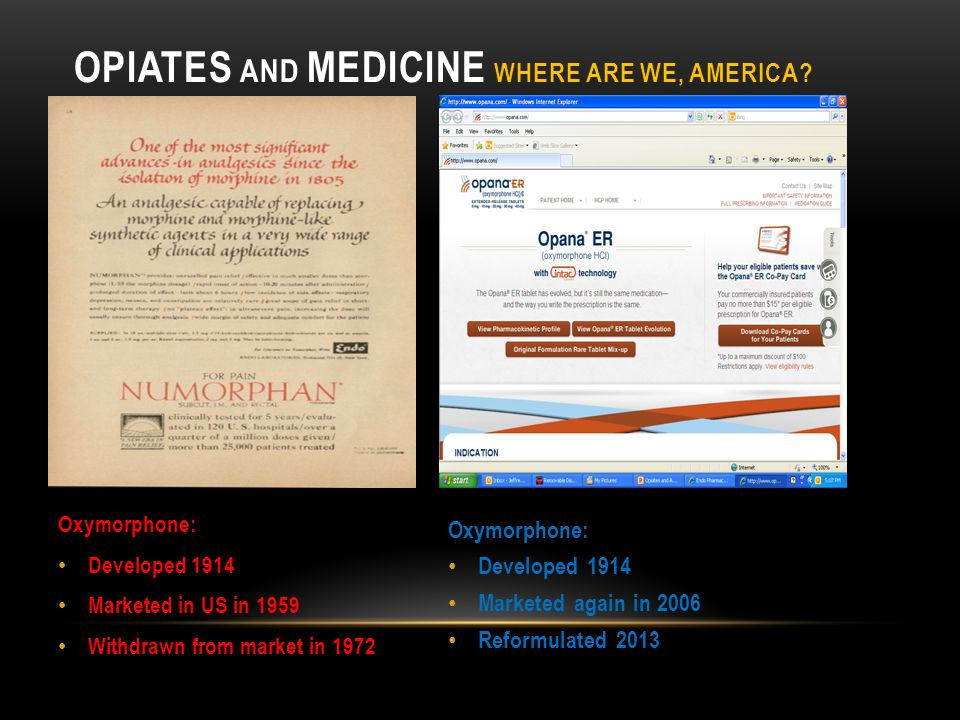OPIATES AND MEDICINE WHERE ARE WE, AMERICA? Oxymorphone: Developed 1914 Marketed in US in 1959 Withdrawn from market in 1972 Oxymorphone: Developed 19
