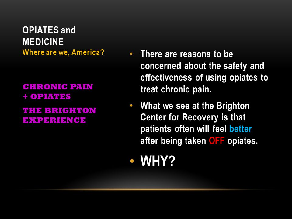 There are reasons to be concerned about the safety and effectiveness of using opiates to treat chronic pain. What we see at the Brighton Center for Re