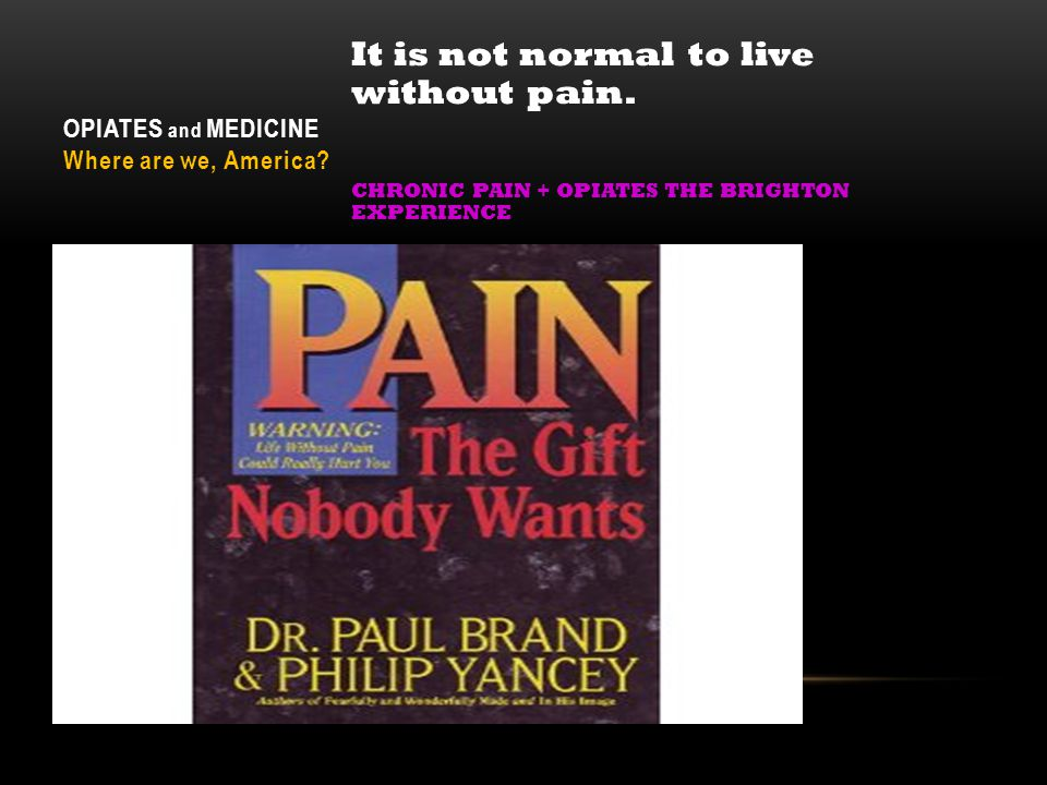 OPIATES and MEDICINE Where are we, America? It is not normal to live without pain. CHRONIC PAIN + OPIATES THE BRIGHTON EXPERIENCE