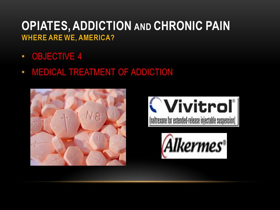 OPIATES, ADDICTION AND CHRONIC PAIN WHERE ARE WE, AMERICA? OBJECTIVE 4 MEDICAL TREATMENT OF ADDICTION