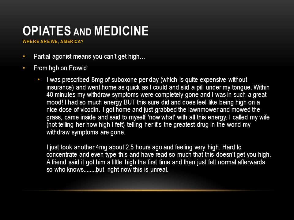 OPIATES AND MEDICINE WHERE ARE WE, AMERICA? Partial agonist means you can't get high… From hgb on Erowid: I was prescribed 8mg of suboxone per day (wh