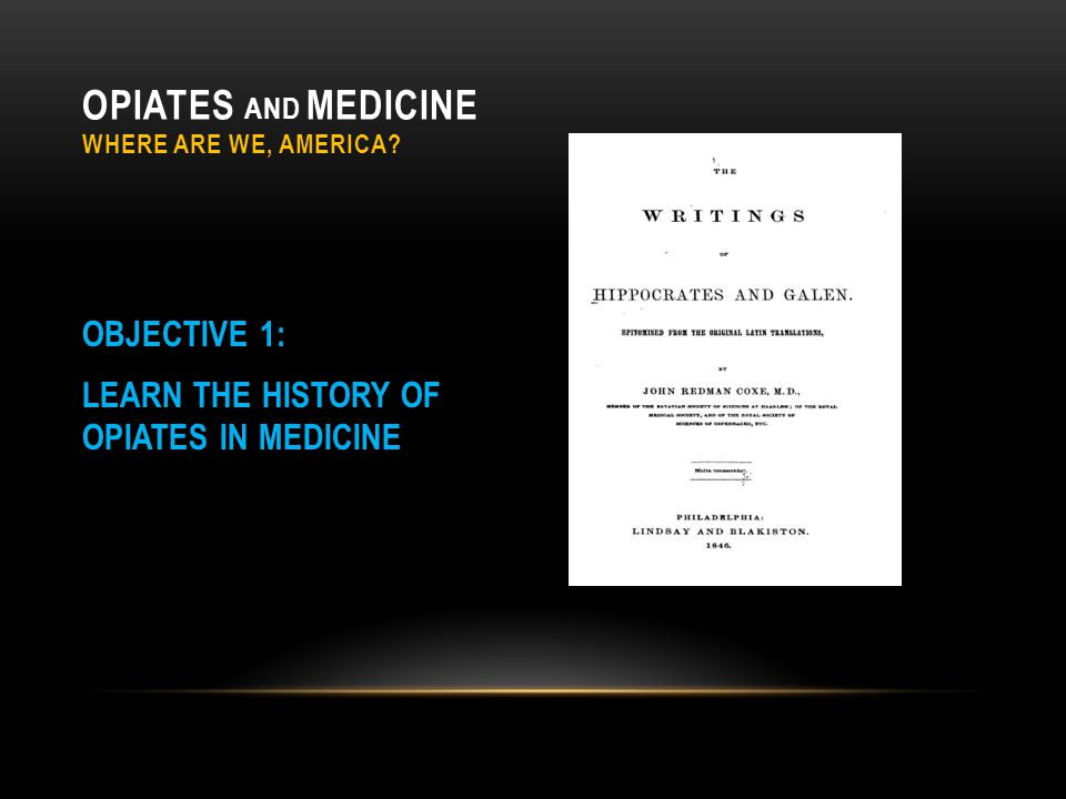 OPIATES AND MEDICINE WHERE ARE WE, AMERICA? OBJECTIVE 1: LEARN THE HISTORY OF OPIATES IN MEDICINE