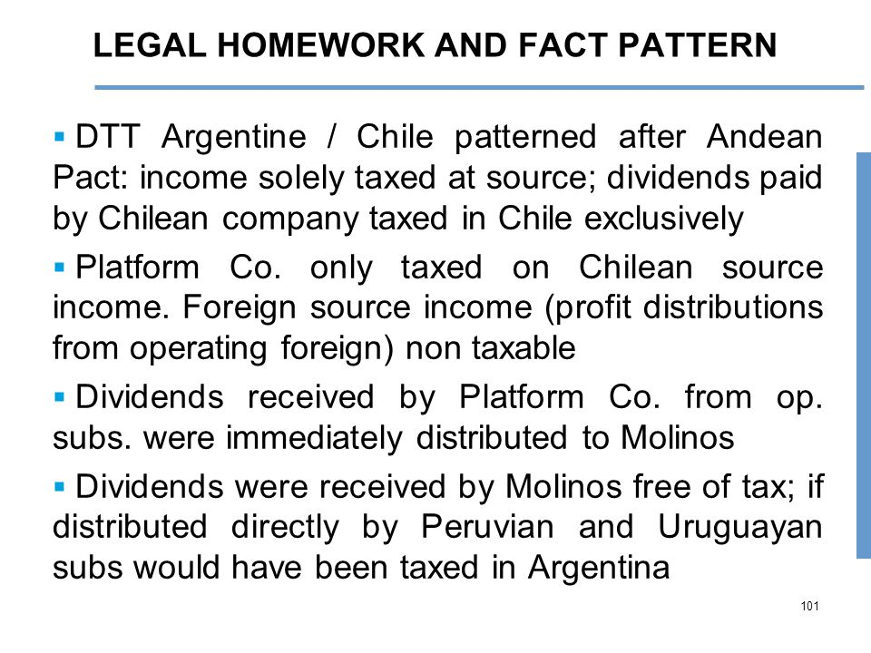 101 LEGAL HOMEWORK AND FACT PATTERN  DTT Argentine / Chile patterned after Andean Pact: income solely taxed at source; dividends paid by Chilean company taxed in Chile exclusively  Platform Co.