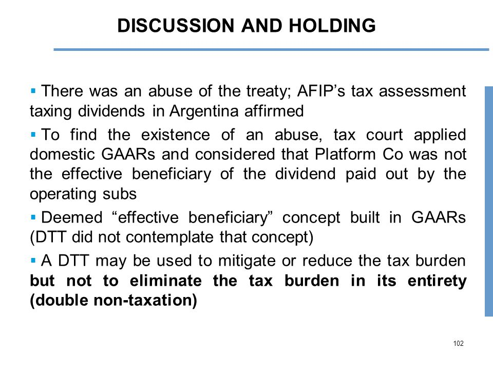 102 DISCUSSION AND HOLDING  There was an abuse of the treaty; AFIP's tax assessment taxing dividends in Argentina affirmed  To find the existence of an abuse, tax court applied domestic GAARs and considered that Platform Co was not the effective beneficiary of the dividend paid out by the operating subs  Deemed effective beneficiary concept built in GAARs (DTT did not contemplate that concept)  A DTT may be used to mitigate or reduce the tax burden but not to eliminate the tax burden in its entirety (double non-taxation)
