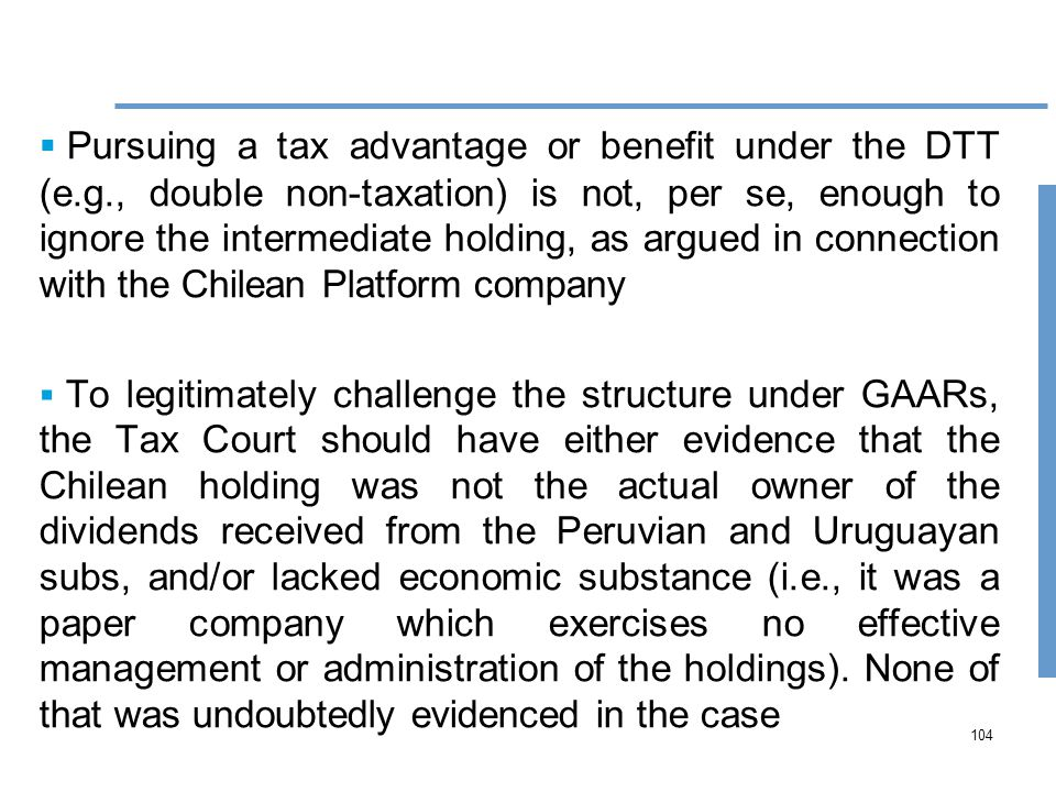 104  Pursuing a tax advantage or benefit under the DTT (e.g., double non-taxation) is not, per se, enough to ignore the intermediate holding, as argued in connection with the Chilean Platform company  To legitimately challenge the structure under GAARs, the Tax Court should have either evidence that the Chilean holding was not the actual owner of the dividends received from the Peruvian and Uruguayan subs, and/or lacked economic substance (i.e., it was a paper company which exercises no effective management or administration of the holdings).