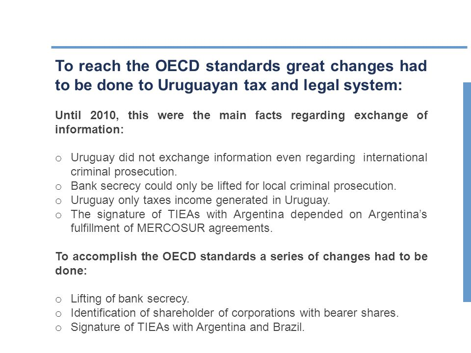 To reach the OECD standards great changes had to be done to Uruguayan tax and legal system: Until 2010, this were the main facts regarding exchange of information: o Uruguay did not exchange information even regarding international criminal prosecution.