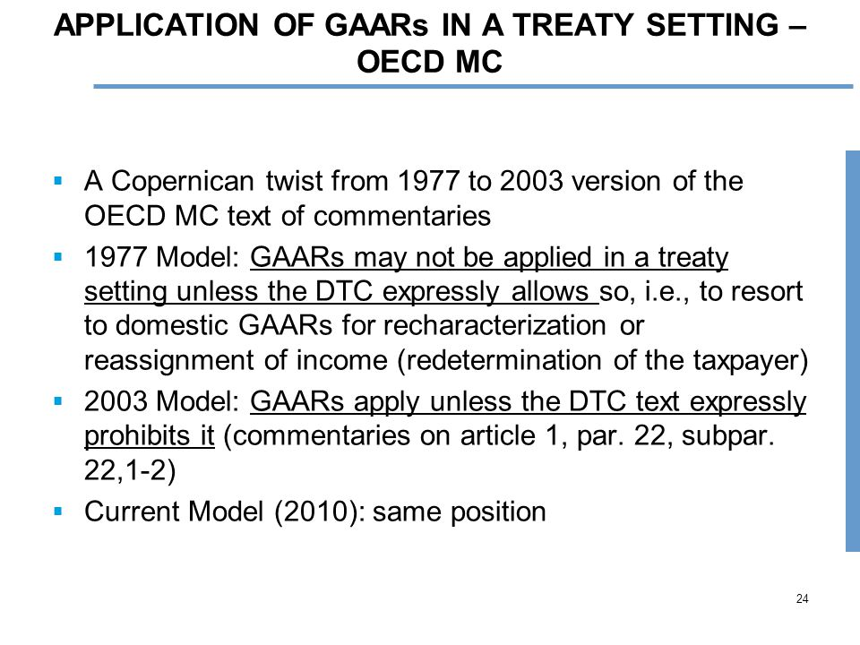 24 APPLICATION OF GAARs IN A TREATY SETTING – OECD MC  A Copernican twist from 1977 to 2003 version of the OECD MC text of commentaries  1977 Model: GAARs may not be applied in a treaty setting unless the DTC expressly allows so, i.e., to resort to domestic GAARs for recharacterization or reassignment of income (redetermination of the taxpayer)  2003 Model: GAARs apply unless the DTC text expressly prohibits it (commentaries on article 1, par.