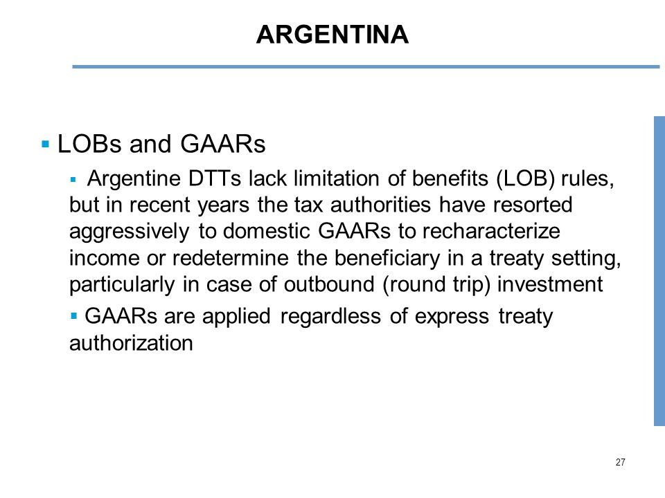 27 ARGENTINA  LOBs and GAARs  Argentine DTTs lack limitation of benefits (LOB) rules, but in recent years the tax authorities have resorted aggressively to domestic GAARs to recharacterize income or redetermine the beneficiary in a treaty setting, particularly in case of outbound (round trip) investment  GAARs are applied regardless of express treaty authorization