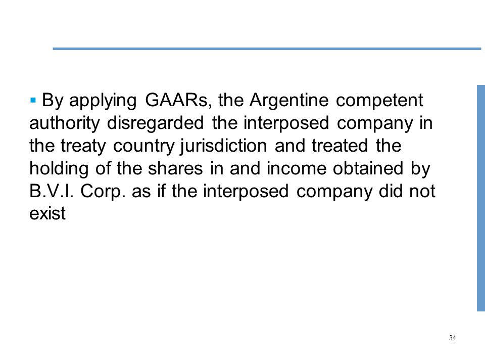 34  By applying GAARs, the Argentine competent authority disregarded the interposed company in the treaty country jurisdiction and treated the holding of the shares in and income obtained by B.V.I.