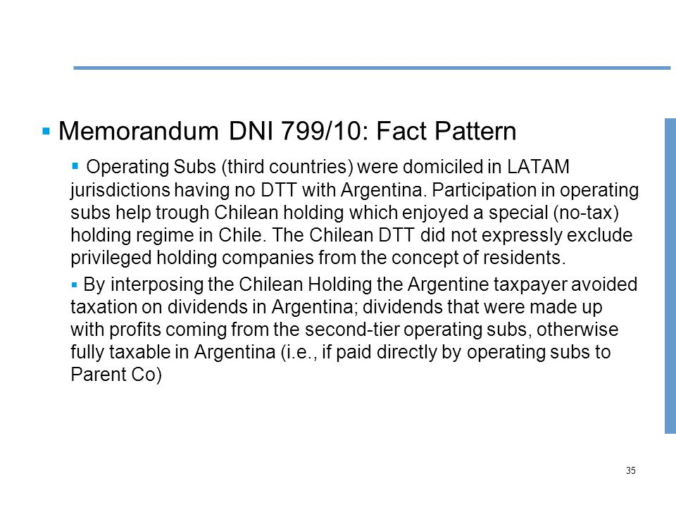35  Memorandum DNI 799/10: Fact Pattern  Operating Subs (third countries) were domiciled in LATAM jurisdictions having no DTT with Argentina.
