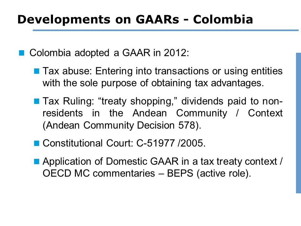 Developments on GAARs - Colombia Colombia adopted a GAAR in 2012: Tax abuse: Entering into transactions or using entities with the sole purpose of obtaining tax advantages.