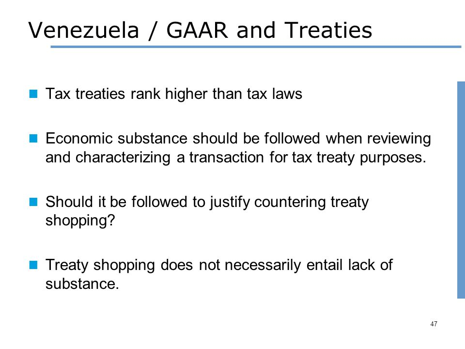 Venezuela / GAAR and Treaties Tax treaties rank higher than tax laws Economic substance should be followed when reviewing and characterizing a transaction for tax treaty purposes.