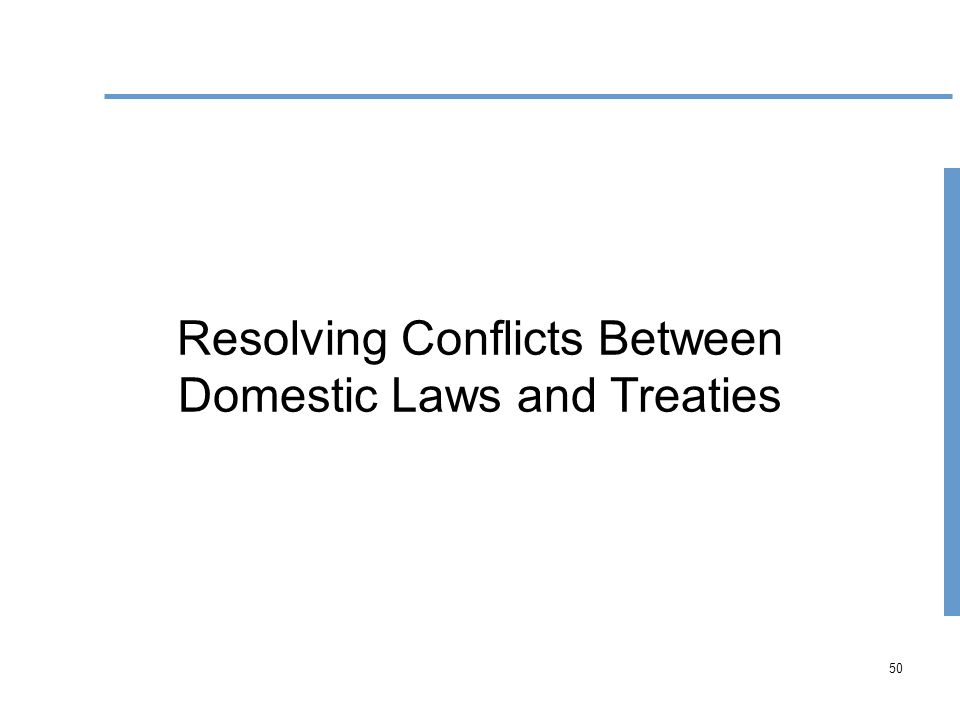 50 Resolving Conflicts Between Domestic Laws and Treaties