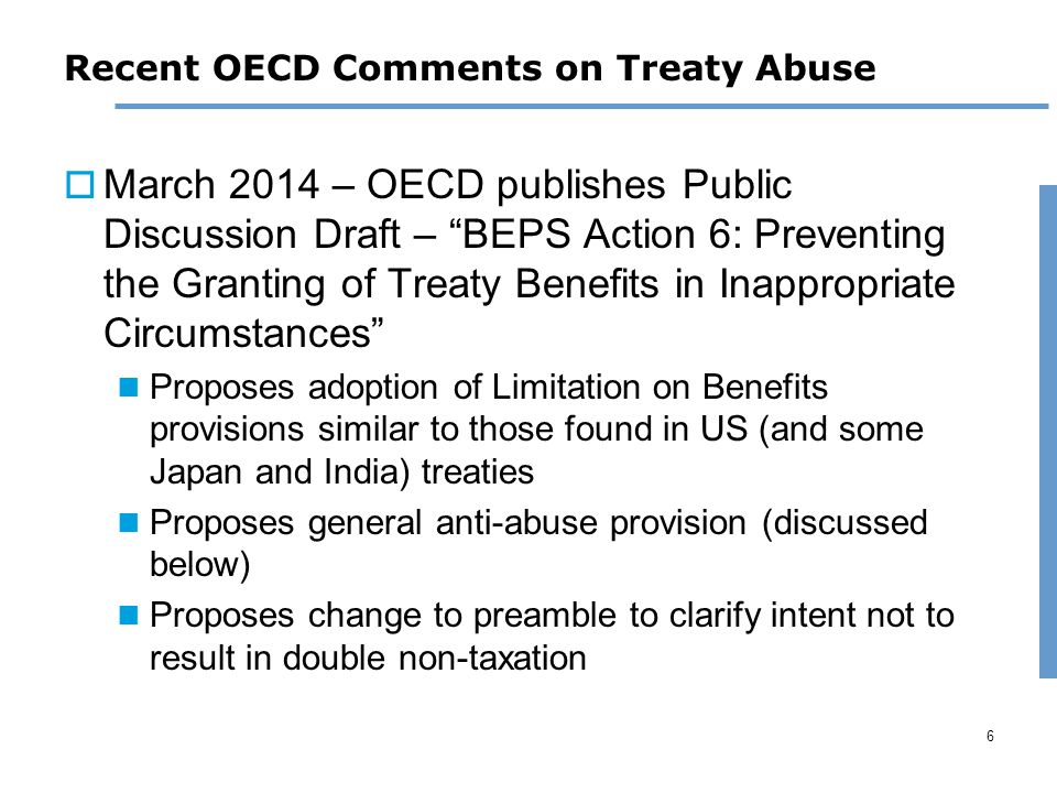 6 Recent OECD Comments on Treaty Abuse  March 2014 – OECD publishes Public Discussion Draft – BEPS Action 6: Preventing the Granting of Treaty Benefits in Inappropriate Circumstances Proposes adoption of Limitation on Benefits provisions similar to those found in US (and some Japan and India) treaties Proposes general anti-abuse provision (discussed below) Proposes change to preamble to clarify intent not to result in double non-taxation