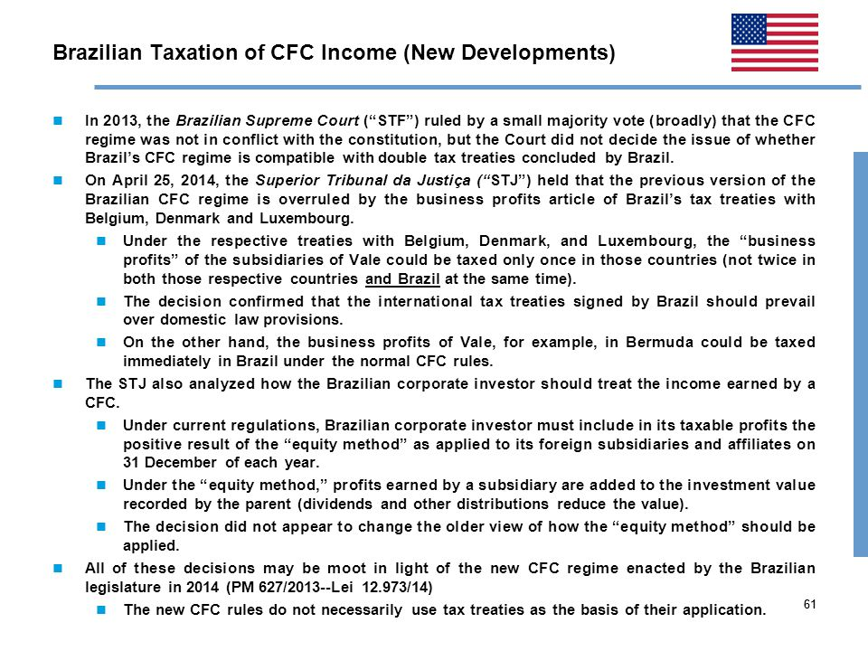 61 Brazilian Taxation of CFC Income (New Developments) In 2013, the Brazilian Supreme Court ( STF ) ruled by a small majority vote (broadly) that the CFC regime was not in conflict with the constitution, but the Court did not decide the issue of whether Brazil's CFC regime is compatible with double tax treaties concluded by Brazil.