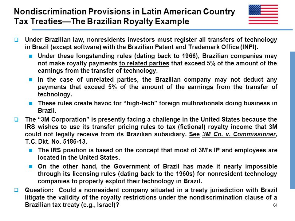 64 Nondiscrimination Provisions in Latin American Country Tax Treaties—The Brazilian Royalty Example  Under Brazilian law, nonresidents investors must register all transfers of technology in Brazil (except software) with the Brazilian Patent and Trademark Office (INPI).
