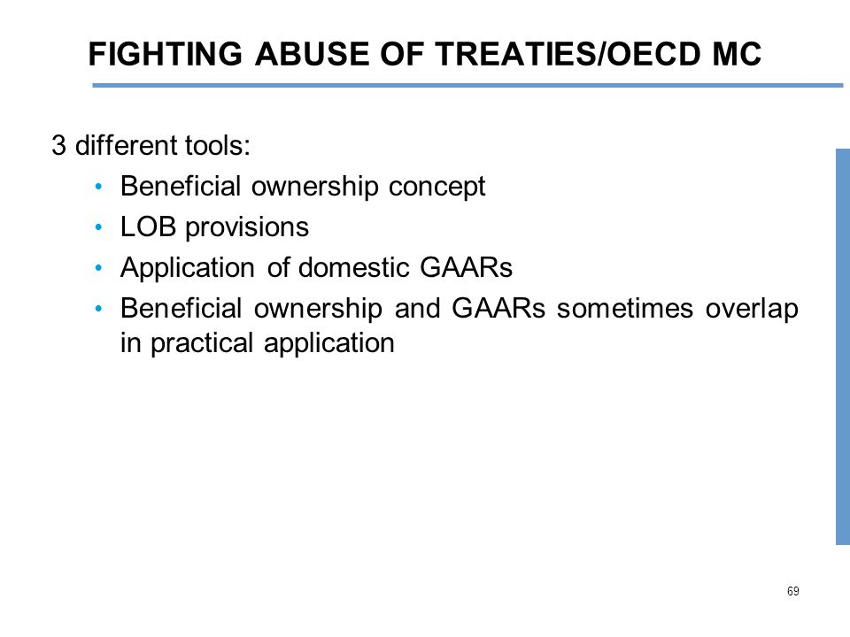 69 FIGHTING ABUSE OF TREATIES/OECD MC 3 different tools: Beneficial ownership concept LOB provisions Application of domestic GAARs Beneficial ownership and GAARs sometimes overlap in practical application