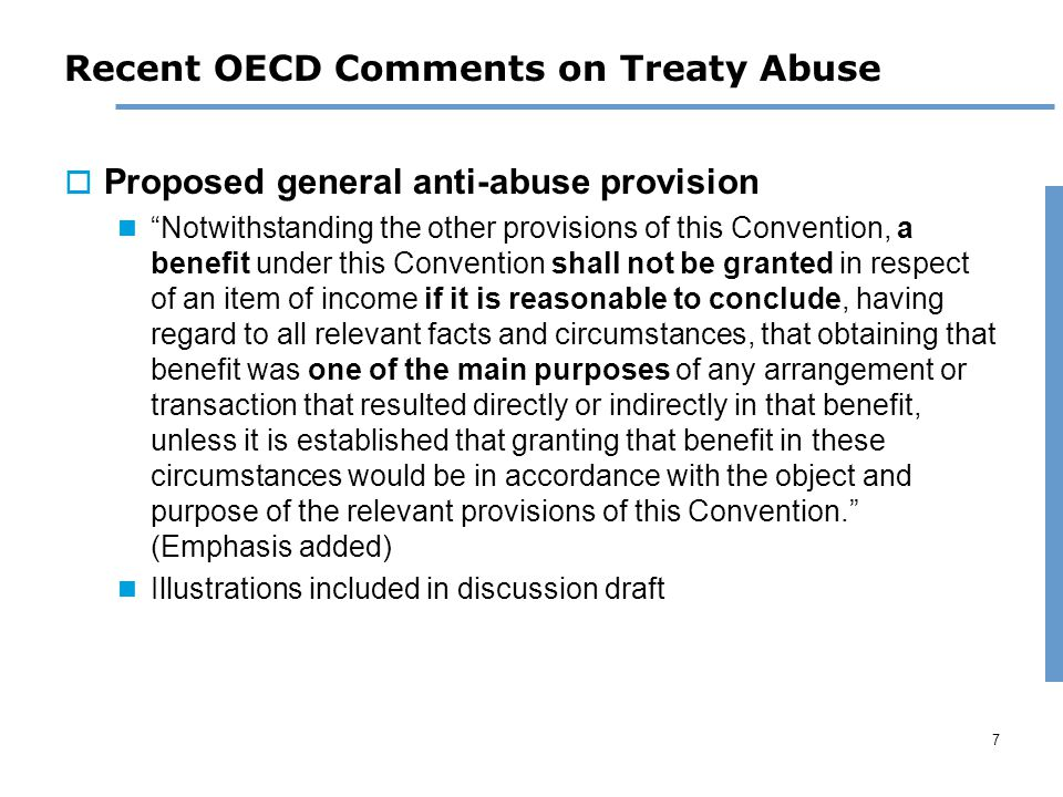7 Recent OECD Comments on Treaty Abuse  Proposed general anti-abuse provision Notwithstanding the other provisions of this Convention, a benefit under this Convention shall not be granted in respect of an item of income if it is reasonable to conclude, having regard to all relevant facts and circumstances, that obtaining that benefit was one of the main purposes of any arrangement or transaction that resulted directly or indirectly in that benefit, unless it is established that granting that benefit in these circumstances would be in accordance with the object and purpose of the relevant provisions of this Convention. (Emphasis added) Illustrations included in discussion draft
