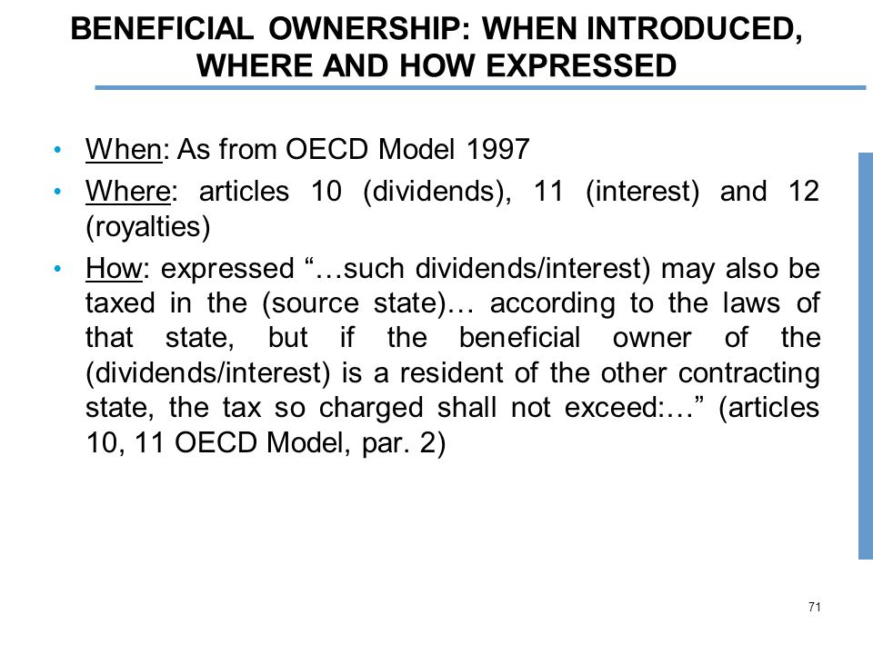 71 BENEFICIAL OWNERSHIP: WHEN INTRODUCED, WHERE AND HOW EXPRESSED When: As from OECD Model 1997 Where: articles 10 (dividends), 11 (interest) and 12 (royalties) How: expressed …such dividends/interest) may also be taxed in the (source state)… according to the laws of that state, but if the beneficial owner of the (dividends/interest) is a resident of the other contracting state, the tax so charged shall not exceed:… (articles 10, 11 OECD Model, par.