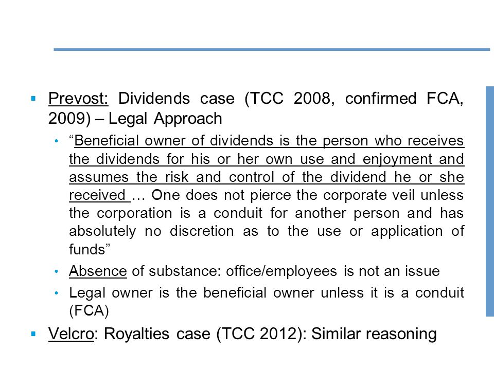 75  Prevost: Dividends case (TCC 2008, confirmed FCA, 2009) – Legal Approach Beneficial owner of dividends is the person who receives the dividends for his or her own use and enjoyment and assumes the risk and control of the dividend he or she received … One does not pierce the corporate veil unless the corporation is a conduit for another person and has absolutely no discretion as to the use or application of funds Absence of substance: office/employees is not an issue Legal owner is the beneficial owner unless it is a conduit (FCA)  Velcro: Royalties case (TCC 2012): Similar reasoning
